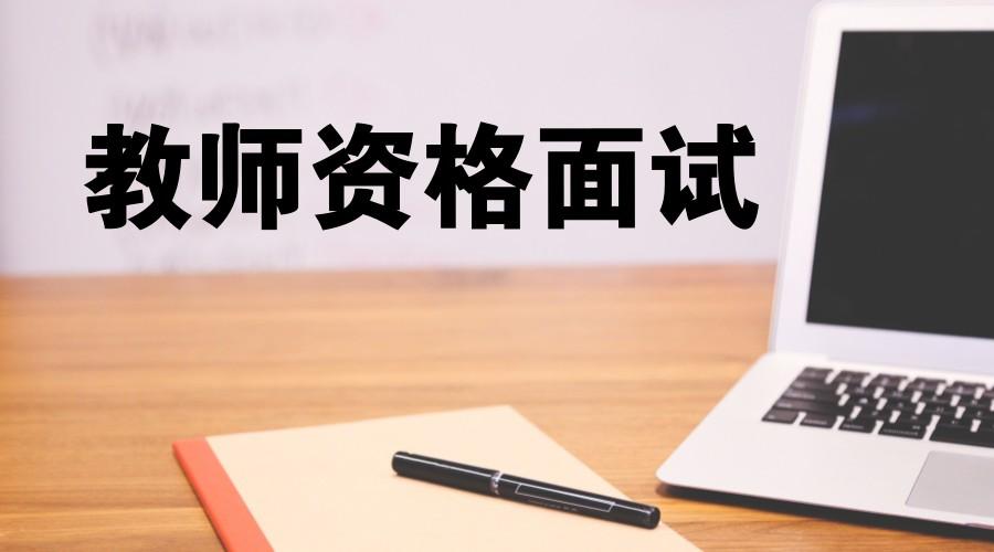 教师资格证面试都考什么?考试流程是啥?